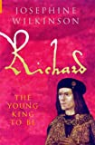 Richard Iii the Young King to Be, Josephine Wilkinson, 184868083X