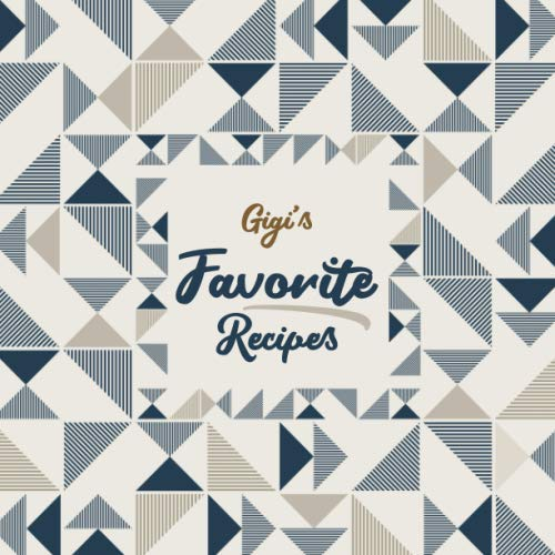 Gigi's Favorite Recipes: Blank Cookbook - Make Her Smile With This Stylish Personalized Empty Recipe Book With 120 Recipe Pages - Gigi Gift for ... or Other Holidays  - Geometric Pattern Cover by Happy Little Recipe Books