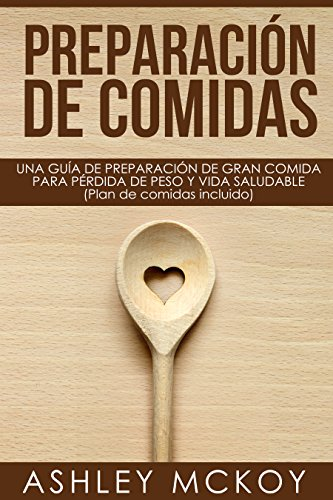 Preparación De Comidas (Un Libro De Cocina): UNA GUÍA DE PREPARACIÓN DE GRAN COMIDA PARA PÉRDIDA DE PESO Y VIDA SALUDABLE (Plan de comidas incluido) (Spanish Edition) by Ashley McKoy