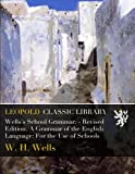 Wells's School Grammar. - Revised Edition. A Grammar of the English Language: For the Use of Schools