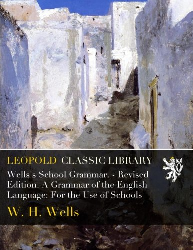 Wells's School Grammar. - Revised Edition. A Grammar of the English Language: For the Use of Schools by Leopold Classic Library