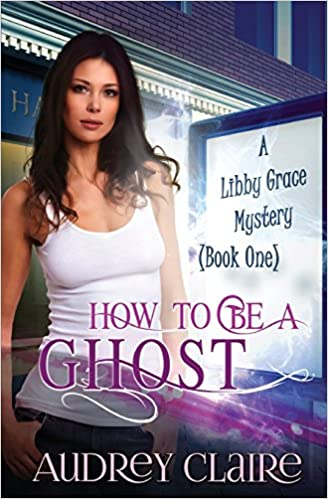 How to be a Ghost: A Libby Grace Mystery - Book 1