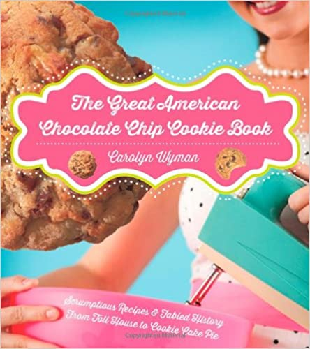 The Great American Chocolate Chip Cookie Book: Scrumptious Recipes & Fabled History From Toll House to Cookie Cake Pie by Carolyn Wyman