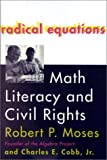 Radical Equations : Bring the Lessons of the Civil Rights Movement to America's Schools, Moses, Robert P. and Cobb, Charles E., Jr., 0807031267