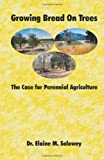 Growing Bread on Trees : The Case for Perennial Agriculture, Solowey, Elaine, 0983335206