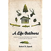 A Life Outdoors: Essays on Hunting, Gathering and Country Living in the 21st Century