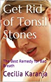 Get Rid of Tonsil Stones: The Best Remedy for Bad Breath