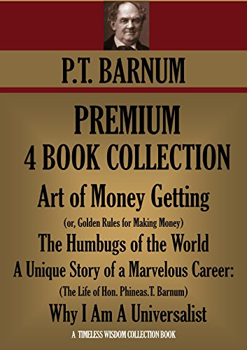 P.T. BARNUM PREMIUM COLLECTION 4 BOOKS Art of Money Getting, The Humbugs of the World, A Unique Story of a Marvelous Career: The Life of Hon. Phineas.T. ... (Timeless Wisdom Collection Book 3090)