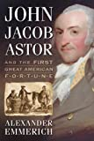 John Jacob Astor and the First Great American Fortune, Alexander Emmerich, 0786472138