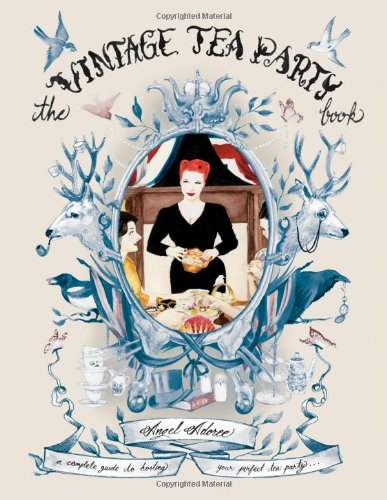 The Vintage Tea Party Book: A Complete Guide to Hosting your Perfect Party by Angel Adoree