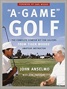 A-Game Golf: The Complete Starter Kit for Golfers from Tiger Woods' Amateur Instructor John Anselmo and Earl Woods