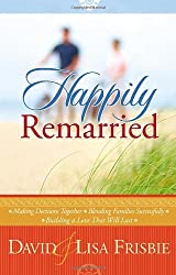 Happily Remarried: Making Decisions Together * Blending Families Successfully * Building a Love That Will Last
