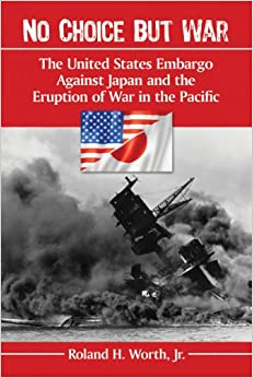 Book No Choice but War: The United States Embargo Against Japan and the Eruption of War in the Pacific