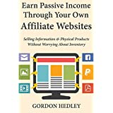 Earn Passive Income Through Your Own Affiliate Websites: Selling Information & Physical Products Without Worrying...