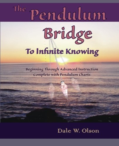 The PENDULUM Bridge to Infinite Knowing: Beginning Through Advanced Instruction • Complete With Pendulum Charts