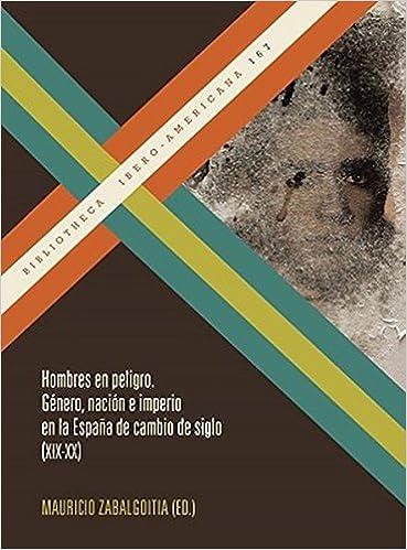 Hombres en peligro. Género, nación e imperio en la España de ...