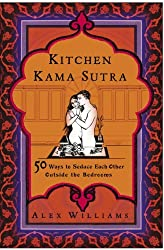 Kitchen Kama Sutra: 50 Ways to Seduce Each Other Outside the Bedroom