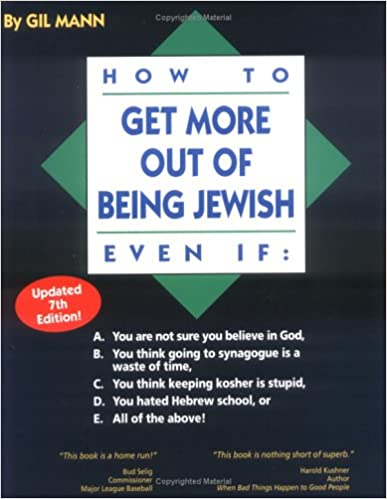How to Get More out of Being Jewish Even If:: A. You Are Not Sure You Believe in God, B. You Think Going to Synagogue Is a Waste of Time, C. You Think ... Hated Hebrew School, or E. All of the Above!