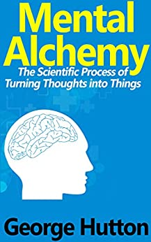 Mental Alchemy: The Scientific Process of Turning Thoughts into Things by [Hutton, George]