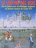 Le Louvre des rois: De la forteresse de Philippe Auguste au palais-musée de Louis XVI