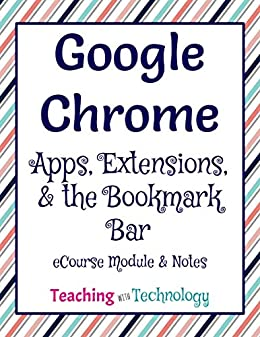 Google Chrome: Apps, Extensions, and the Bookmark Bar: eCourse by Teaching with Technology by [Petty, Bethany]