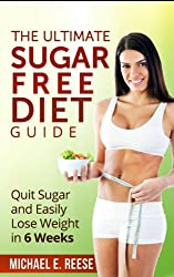 The Ultimate Sugar Free Diet Guide: Quit Sugar and Easily Lose Weight in 6 Weeks