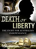 Death or Liberty: The Fight for Australian Independence