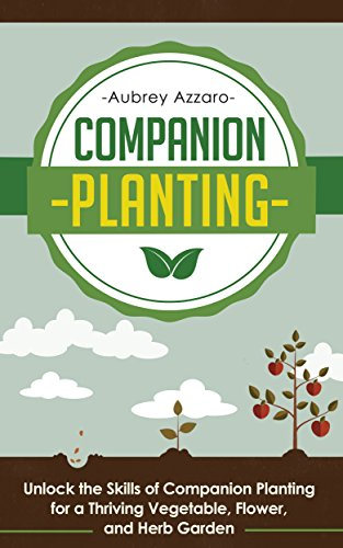 Companion Planting: Unlock the Skills of Companion Planting for a Thriving Vegetable, Flower, and Herb Garden (Companion Planting Guide - Your Complete ... to Creating the Garden of Your Dreams) by [Azzaro, Aubrey]