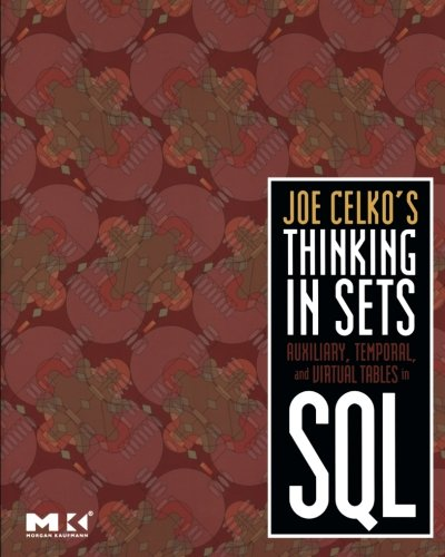 Joe Celko's Thinking in Sets: Auxiliary, Temporal, and Virtual Tables in SQL (The Morgan Kaufmann Series in Data Managem