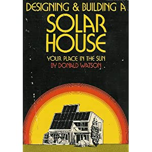Designing and Building a Solar House: Your Place In The Sun Donald Watson