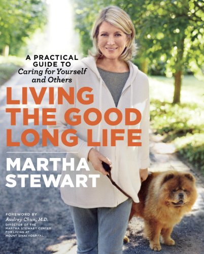 Living the Good Long Life: A Practical Guide to Caring for Yourself and Others by Martha Stewart