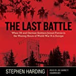 The Last Battle: When US and German Soldiers Joined Forces in the Waning Hours of World War II in Europe | Stephen Harding