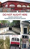 Do Not Alight Here: Walking London's Lost Underground and Railway Stations