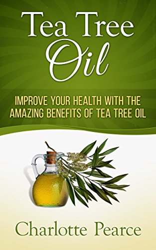Tea Cures Oil Tree - Tea Tree Oil: Improve Your Health With The Amazing Benefits Of Tea Tree Oil (Aromatherapy, Essential Oils, Detox, Cleanse, Healthy Living, Miracle Cures, Lavender Oil, Coconut Oil, Tea Tree Oil)