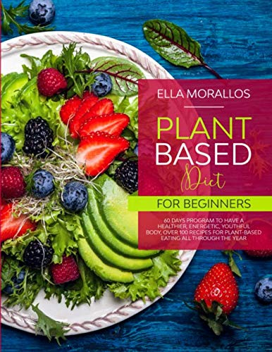 Plant Based Diet For Beginners: 60 Days Program To Have A Healthier, Energetic, Youthful Body,Over 100 Recipes For Plant-Based Eating All Through The … ,Nutrition, Burn Fat, Crush Your Cravings)