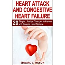 Heart Attack and Congestive Heart Failure: 20 Simple Lifestyle Changes to Prevent and Reverse Heart Disease