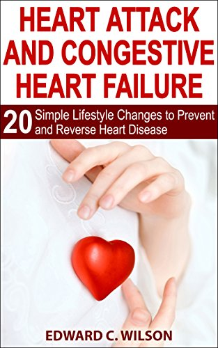 Heart Attack and Congestive Heart Failure: 20 Simple Lifestyle Changes to Prevent and Reverse Heart Disease ()