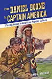 From Daniel Boone to Captain America: Playing Indian in American Popular Culture