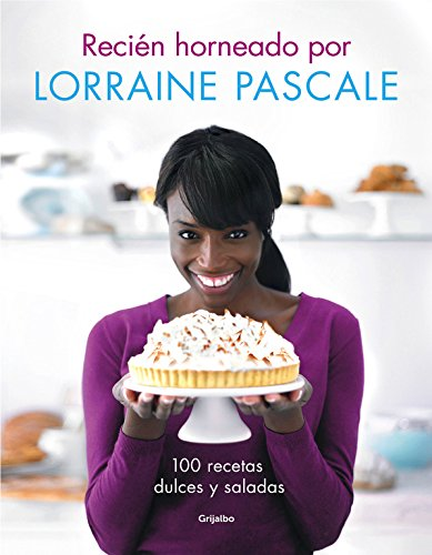 Recién horneado por Lorraine Pascale/ Freshly baked by Lorraine Pascale: 100 recetas dulces y saladas/ 100 sweet and savory recipes (Spanish Edition) ...