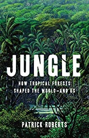 Jungle: How Tropical Forests Shaped the World—and Us (English Edition)