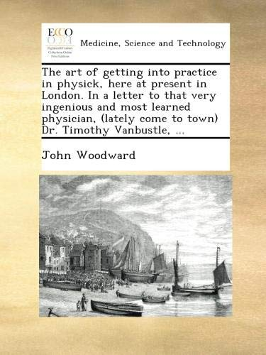Download The art of getting into practice in physick, here at present in London. In a letter to that very ingenious and most learned physician, (lately come to town) Dr. Timothy Vanbustle, ... PDF