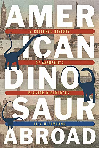 - American Dinosaur Abroad: A Cultural History of Carnegie's Plaster Diplodocus