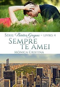 Sempre Te Amei (Paixões Gregas Livro 4) por [Cristina, Mônica]