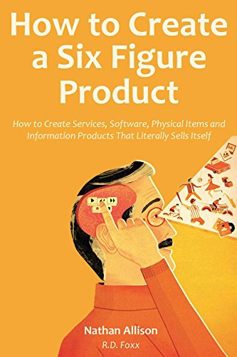 How to Create a Six Figure Product (2016): How to Create Services, Software, Physical Items and Information Products That Literally Sells Itself - Software Sell