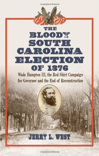 The Bloody South Carolina Election of 1876: Wade Hampton III, the Red Shirt Campaign for Governor and the End of Reconstruction