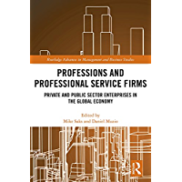 Professions and Professional Service Firms: Private and Public Sector Enterprises in the Global Economy (Routledge Advances in Management and Business Studies Book 75)