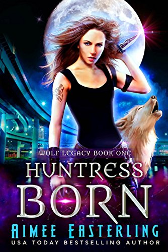 Huntress Born (Wolf Legacy Book 1) by [Easterling, Aimee]