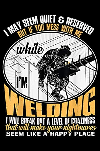 I may seem quiet & reserved but if you mess with me while I'm welding I will break out a level of cbaziness seem like a happy place: Don't Mess With ... Blank Lined Ruled 6x9 100 Pages (Don T Mess With A Country Boy)