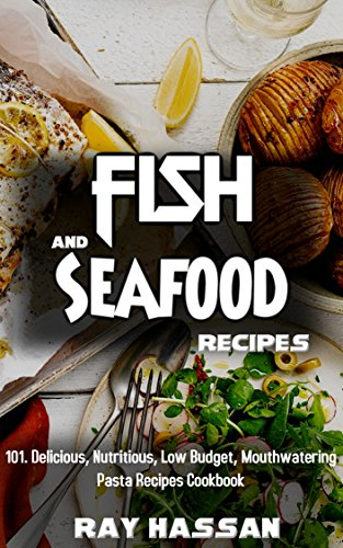 Fish & Seafood Recipes: 101. Delicious, Nutritious, Low Budget, Mouthwatering Pasta Recipes Cookbook by Ray Hassan
