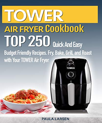 TOWER AIR FRYER  Cookbook : TOP 250 Quick And Easy  Budget Friendly Recipes. Fry, Bake,  Grill, and Roast with Your TOWER Air Fryer by Paula Larsen